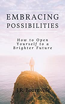 Embracing Possibilities: How to Open Yourself to a Brighter Future by [J.R. Bournville]