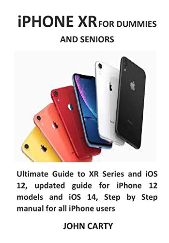 iPHONE XR FOR DUMMIES AND SENIORS: Ultimate Guide to XR Series and iOS 12, updated guide for iPhone 12 models and iOS 14, Step by Step manual for all iPhone users (English Edition)