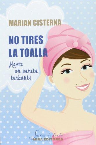No Tires La Toalla. Hazte Un Bonito Turbante (Sueños de tinta)