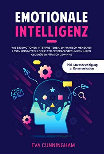 Emotionale Intelligenz : Wie Sie Emotionen interpretieren, emphatisch Menschen lesen und mittels gezielter Gesprächstechniken Ihren Gegenüber für sich ... inkl. Stressbewältigung u. Kommunikation