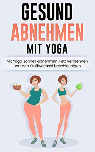 Gesund Abnehmen: Mit Yoga schnell abnehmen, Fett verbrennen und Stoffwechsel anregen (Yoga für Anfänger, Yoga abnehmen, Abnehmen für Frauen, Band 1)