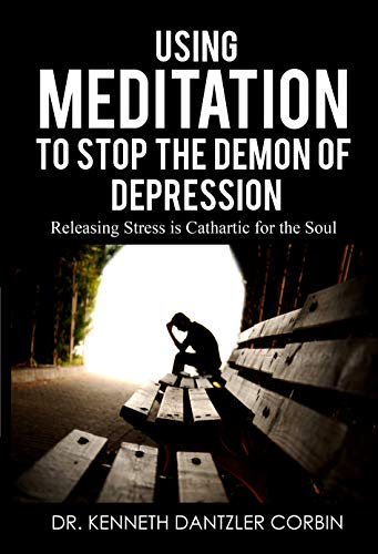 Using Meditation to Stop the Demon of Depression: Releasing Stress is Cathartic for the Soul by [Dr. Kenneth Dantzler-Corbin]