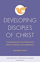 Developing Disciples of Christ: Understanding the Critical Relationship between Catechesis and Evangelization (The Effective Catechetical Leader)