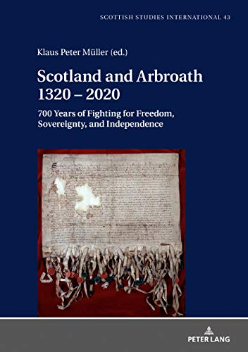 Scotland and Arbroath 1320  2020: 700 Years of Fighting for Freedom, Sovereignty, and Independence (Scottish Studies International Book 43) (English Edition)