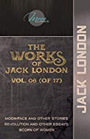 The Works of Jack London, Vol. 06 (of 17): Moon-Face and Other Stories; Revolution and Other Essays; Scorn of Women (Moon Classics)