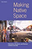 Making Native Space: Colonialism, Resistance, and Reserves in British Columbia (Brenda and David McLean Canadian Studies) - R. Cole Harris