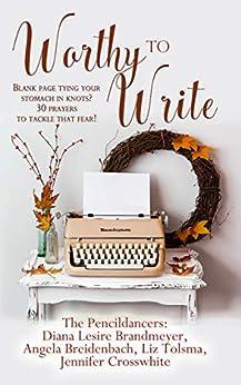 Worthy to Write: Blank page tying your stomach in knots? 30 prayers to tackle that fear! by [Diana Brandmeyer, Angela Breidenbach, Liz Tolsma, Jennifer Crosswhite]