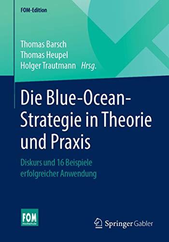 Die Blue-Ocean-Strategie in Theorie und Praxis: Diskurs und 16 Beispiele erfolgreicher Anwendung (FOM-Edition)