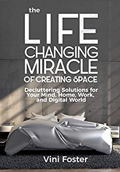 The Life Changing Miracle of Creating Space: Decluttering Solutions for Your Mind, Home, Work, and Digital World by [Vini Foster]