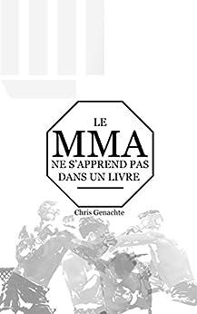 Le MMA ne s'apprend pas dans un livre (French Edition) by [Christopher Genachte]