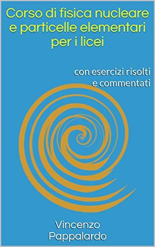 Corso di fisica nucleare e particelle elementari per i licei: con esercizi risolti e commentati