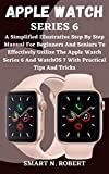 APPLE WATCH SERIES 6: A Simplified Illustrative Step By Step Manual For Beginners And Seniors To Effectively Utilize The Apple Watch Series 6 And WatchOS 7 With Practical Tips And Tricks