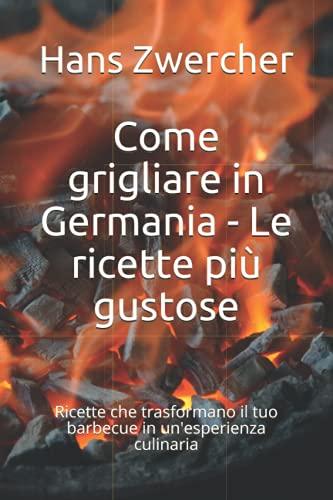 Come grigliare in Germania - Le ricette più gustose: Ricette che trasformano il tuo barbecue in un\'esperienza culinaria