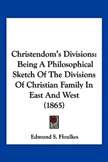 Christendom's Divisions: Being A Philosophical Sketch Of The Divisions Of Christian Family In East And West (1865)