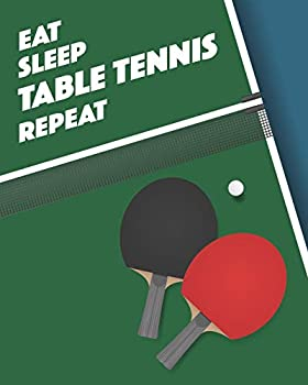 Eat Sleep Table Tennis Repeat  - Lined Notebook Diary Track Log Book & Journal - Gift for Players / Coaches / Table Tennis & Ping Pong Fans  8  x10  120 Pages