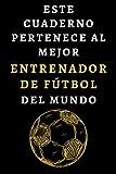 Este Cuaderno Pertenece Al Mejor Entrenador De Fútbol Del Mundo: Cuaderno Ideal Para Entrenadores De Fútbol - 120 Páginas