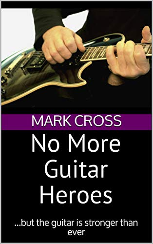 No More Guitar Heroes: ...but the guitar is stronger than ever (English Edition)