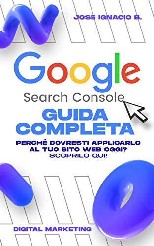 Guida completa di Google Search Console: Assumi il controllo delle tue metriche...