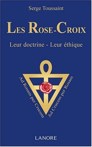 Les Rose-Croix : Leur doctrine - leur éthique