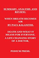 SUMMARY, ANALYSIS AND REVIEW: WHEN BREATH BECOMES AIR BY PAUL KALANITHI: DEATH AND WHAT IT MEANS FOR EVERYONE. A LIFE CHANGING STORY OF A DOCTOR
