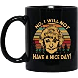 Dorothy The Golden Girls No I Will Not Have A Nice Day BM11OZ 11 oz Black Mug - Coffee Mug Gift Coffee Mug 11OZ Coffee Mug