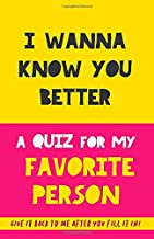 I Wanna Know You Better. A Quiz For My Favorite Person.: 75 Questions to Really Get to Know Your Boyfriend, Girlfriend, Mo...
