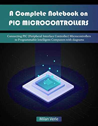 A Complete Notebook on PIC Microcontrollers: Connecting PIC (Peripheral Interface Controllers) Microcontrollers to Programmable Intelligent Computers with Diagrams (English Edition)