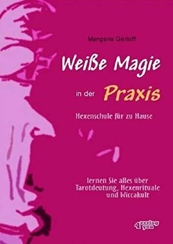 Weiße Magie in der Praxis. Hexenschule für zu Hause. Lernen Sie alles über Tarot-Deutung, Hexenrituale und Wicca-Kult