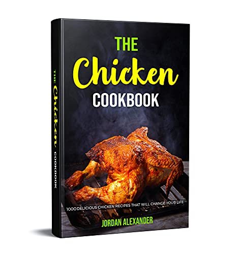 The Chicken Cookbook: 1000 Delicious Chicken Recipes That Will Change Your Life
