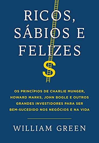 Ricos, sábios e felizes: Os princípios de Charlie Munger, Howard Marks, John Bogle e outros grandes investidores para ser bem-sucedido nos negócios e na vida