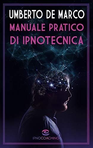 Manuale pratico di Ipnotecnica : Un sistema in 6 o (8) fasi per ipnotizzare chiunque con successo (i Manuali Vol. 1)