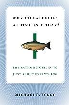 Why Do Catholics Eat Fish on Friday?: The Catholic Origin to Just About Everything