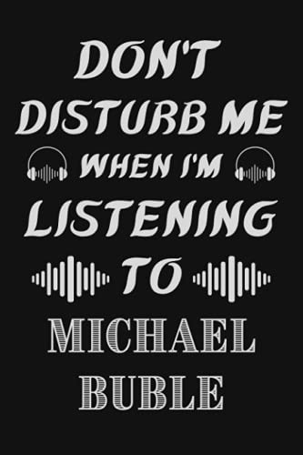 Don't Disturb Me When I'm Listening To Michael Buble: Michael Buble Notebook/ Journal/ Diary/ Notepad | Michael Buble Lovers Gifts | Funny Music ... Music Bands Notebook | Music Journal Notebook