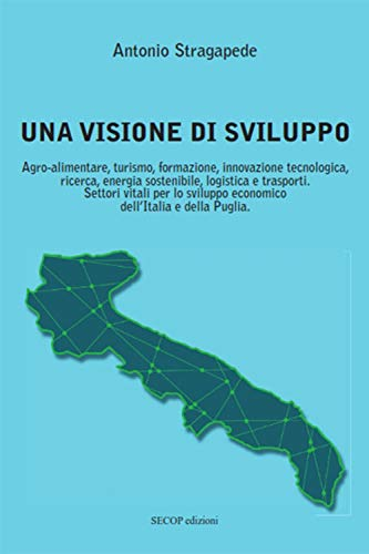 Una visione di sviluppo. Agro-alimentare, turismo, formazione, innovazione tecnologica, ricerca, energia sostenibile, logistica e trasporti. Settori ... sviluppo economico dell'Italia e della Puglia