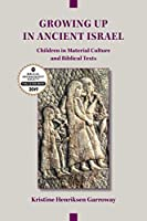 Growing Up in Ancient Israel: Children in Material Culture and Biblical Texts (Archaeology and Biblical Studies)