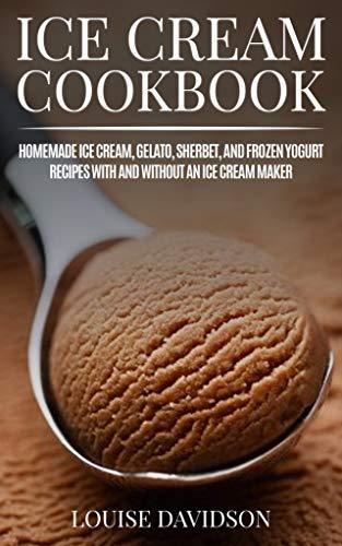 Ice Cream Cookbook: Homemade Ice Cream, Gelato, Sherbet, and Frozen Yogurt Recipes with and without an Ice Cream Maker (Frozen Dessert Cookbooks Book 1)