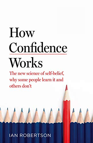 How Confidence Works: The new science of self-belief, why some people learn...