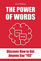 The Power of Words: Discover how to get anyone say YES!