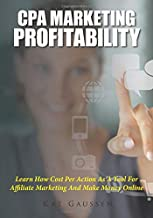 CPA Marketing Profitability: Learn How Cost Per Action As A Tool For Affiliate Marketing And Make Money Online