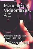 Manuale del Videomaker A-Z: dalla scelta delle attrezzature alla correzione colore