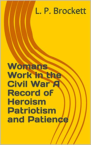 Womans Work in the Civil War A Record of Heroism Patriotism and Patience (English Edition)