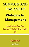 Summary and Analysis of Welcome to Management: How to Grow from Top Performer to Excellent Leader By Ryan Hawk