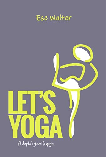 Let's Yoga: A Sceptic's Guide to Yoga (English Edition)