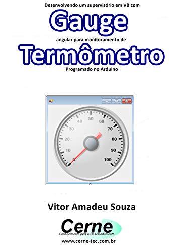 Desenvolvendo um supervisório em VB com Gauge angular para monitoramento de Termômetro Programado no Arduino (Portuguese Edition)