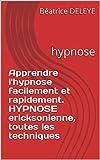 Apprendre l'hypnose facilement et rapidement. HYPNOSE ericksonienne, toutes les techniques: hypnose