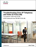 Troubleshooting Cisco IP Telephony and Video (CTCOLLAB) Foundation Learning Guide (CCNP Collaboration Exam 300-080 CTCOLLAB) (Foundation Learning…