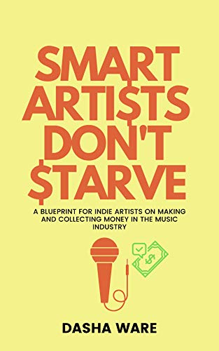 Smart Artists Don't Starve: A Blueprint For Indie Artists On Making And Collecting Money In The Music Industry (Dasha Ware Presents: The Smart Artist Series)