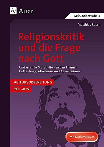 Religionskritik und die Frage nach Gott: Abivorbereitung Religion: Umfassende Materialien z u den Themen Gottesfrage, Atheismus, Agnostizismus (11. bis 13. Klasse)