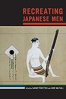 Recreating Japanese Men (Asia: Local Studies/Global Themes)