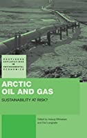 Arctic Oil and Gas: Sustainability at Risk? (Routledge Explorations in Environmental Economics)